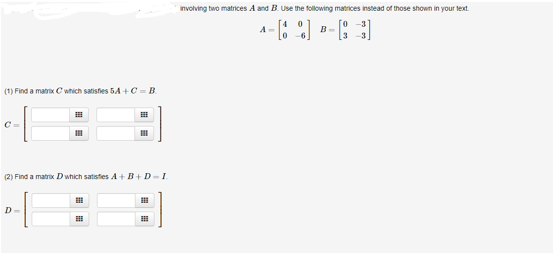 involving two matrices A and B. Use the following matrices instead of those shown in your text 0 -3 А — A = B = 3 3 (1) Find a matrix C which satisfies 5 A C = B C = (2) Find a matrix Dwhich satisfies A B+D= I.