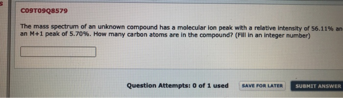 The mass spectrum of an unknown compound has a molecular ion peak with a relative intensity of 56.11% an an M+1 peak of 5.70%. How many carbon atoms are in the compound? (Fill in an integer number)