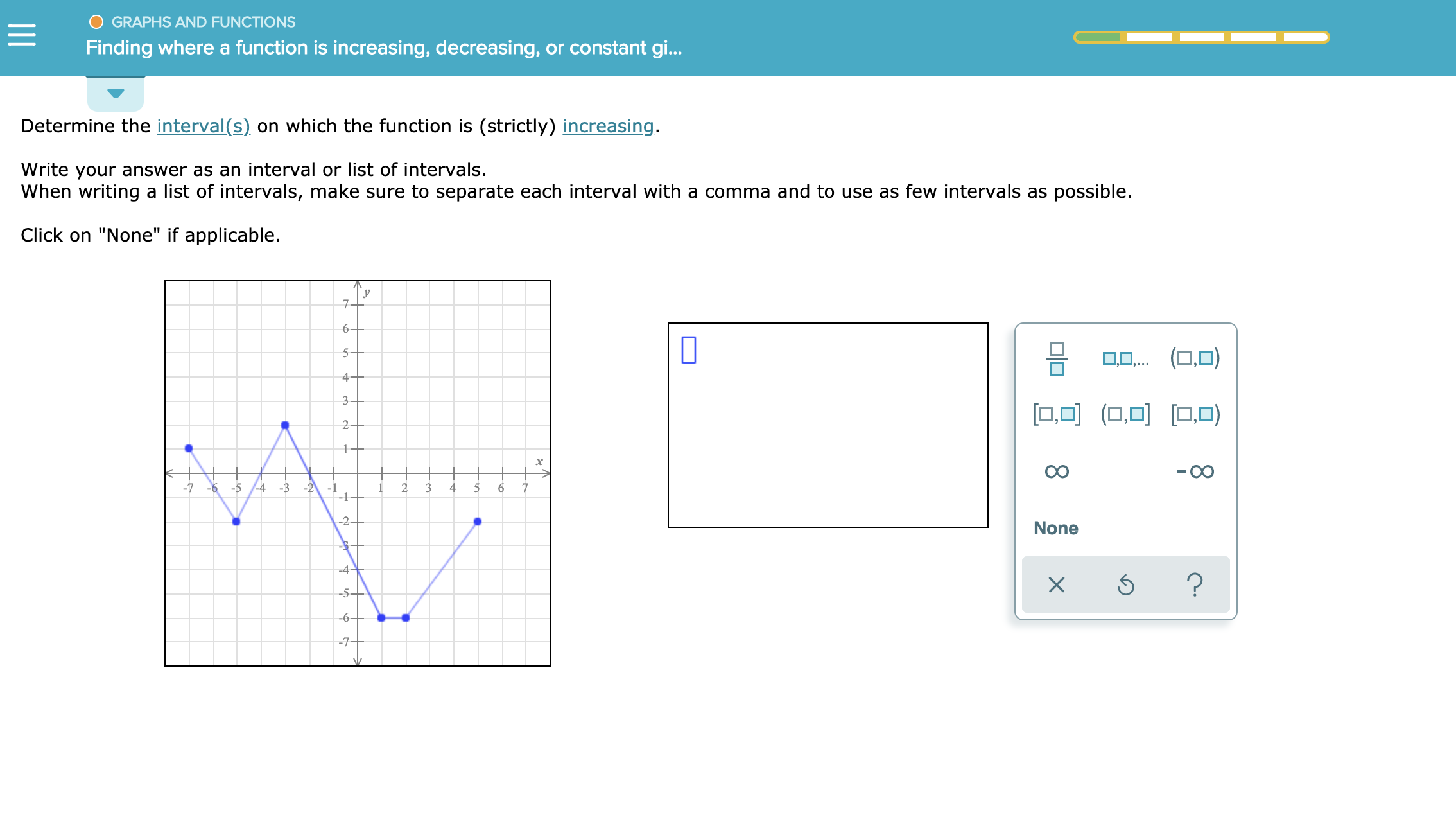 """GRAPHS AND FUNCTIONS Finding where a function is increasing, decreasing, or constant gi.. Determine the interval(s) on which the function is (strictly) increasing. Write your answer as an interval or list of intervals. When writing a list of intervals, make sure to separate each interval with a comma and to use as few intervals as possible Click on """"None"""" if applicable. 7 6- -5 OD(,O 4- 3 0O(OO 0) 2 1+ -7 -5-4 6 -3 -2 -1 1 1 2 3 4 6 -2 None -4- -5- ? X -6- -7-"""