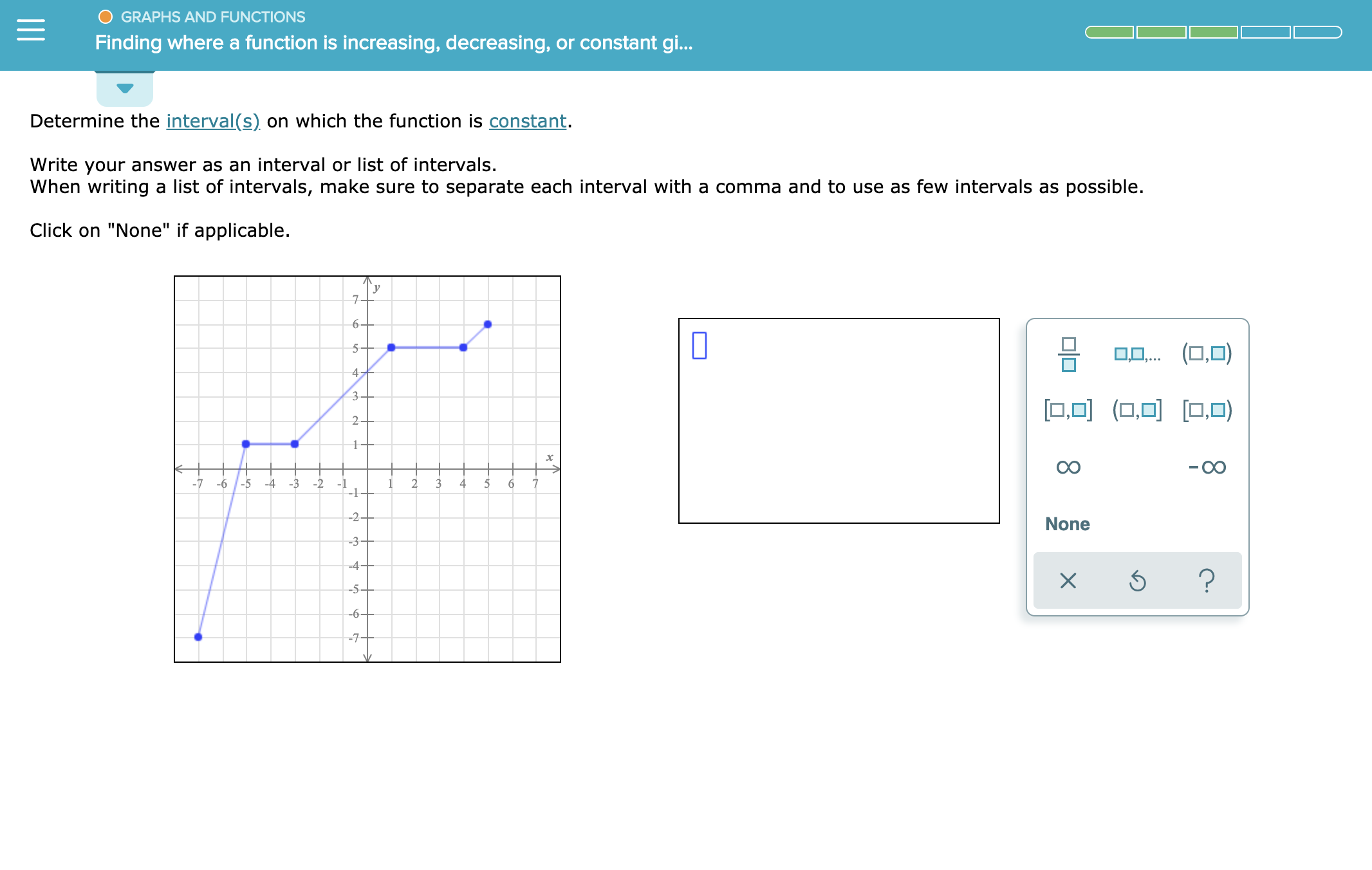 """GRAPHS AND FUNCTIONS Finding where a function is increasing, decreasing, or constant gi... Determine the interval(s) on which the function is constant. Write your answer as an interval or list of intervals. When writing a list of intervals, make sure to separate each interval with a comma and to use as few intervals as possible Click on """"None"""" if applicable у 6- -5 4 3- 0O ( ) 2 -OO -7 -6 -5 -3 -2 2 3 4 4 -1 -2+ None -3+ -4+ ? -5- -6 -7-"""