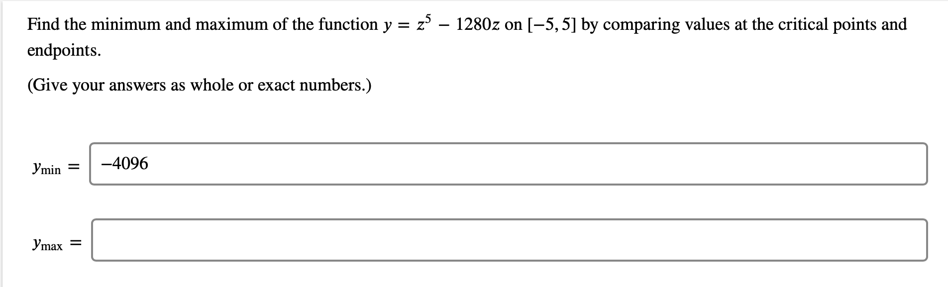 Find the minimum and maximum of the function y = z – 1280z on [-5, 5] by comparing values at the critical points and endpoints.