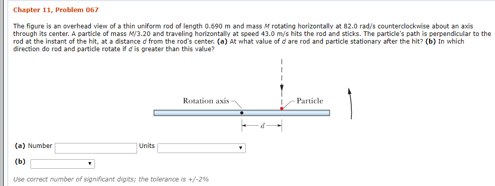 Chapter 11, Problem 067 The figure is an overhead view of a thin uniform rod of length 0.690 m and mass M rotating horizontally at 82.0 rad/s counterclockwise about an axis through its center. A particle of mass M/3.20 and traveling horizontally at speed 43.0 m/s hits the rod and sticks. The particle's path is perpendicular to the rod at the instant of the hit, at a distance d from the rod's center. (a) At what value of d are rod and particle stationary after the hit? (b) In which direction do rod and particle rotate if d is greater than this value? Rotation axis Particle (a) Number Units (b) Use correct number of significant digits; the tolerance is +/-2%