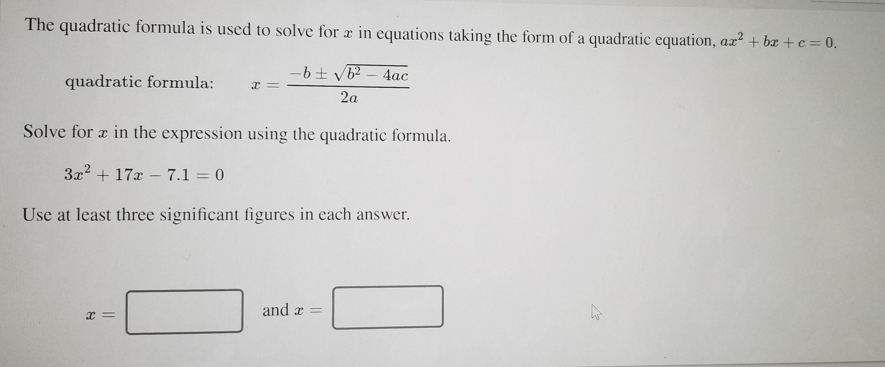 The quadratic formula is used to solve for x in equations taking the form of a quadratic equation, ax? + bx + c = 0. 4ac quadratic formula: х — 2a Solve for a in the expression using the quadratic formula. 3x + 17x – 7.1 = 0 Use at least three significant figures in each answer. and x = х —
