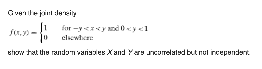 Given the joint density for -y <x<y and 0 < y<1 f(x, y) : elsewhere show that the random variables X and Y are uncorrelated but not independent.