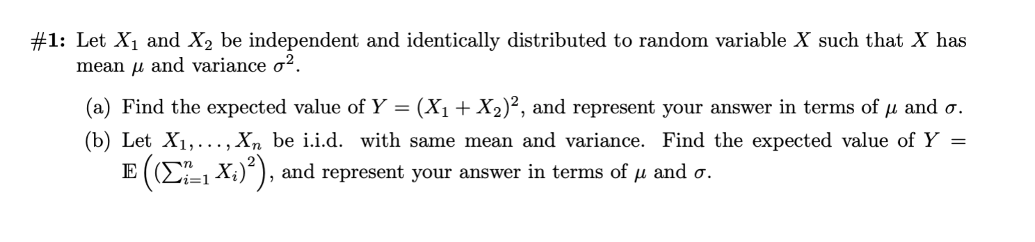 #1: Let X1 and X2 be independent and identically distributed to random variable X such that X has mean u and variance o2 (a) Find the expected value of Y = (X1+ X2)?, and represent your answer in terms of u and o. (b) Let X1,..., Xn be i.i.d. with same mean and variance. Find the expected value of Y E ( (2-1 X;)), and represent your answer in terms of u and a.