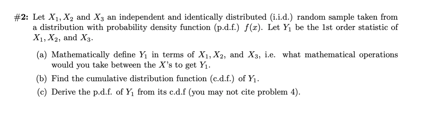 #2: Let X1, X2 and X3 an independent and identically distributed (i.i.d.) random sample taken from a distribution with probability density function (p.d.f.) f(x). Let Y1 be the 1st order statistic of X1, X2, and X3 (a) Mathematically define Yı in terms of X1, X2, and X3, i.e. what mathematical operations would you take between the X's to get Yı. (b) Find the cumulative distribution function (c.d.f.) of Y1 (c) Derive the p.d.f. of Y1 from its c.d.f (you may not cite problem 4)