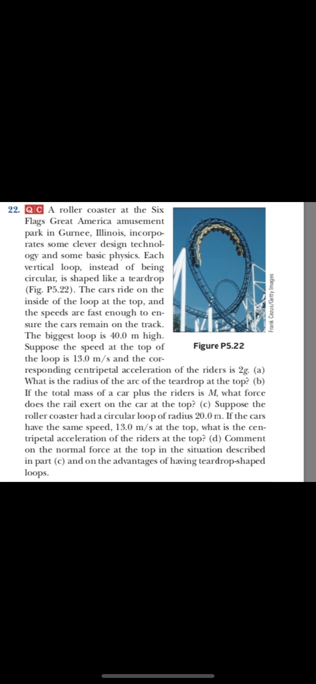 22. QC A roller coaster at the Six Flags Great America amusement park in Gurnee, llinois, incorpo rates some clever design technol ogy and some basic physics. Each vertical loop, instead of being circular, is shaped like a teardrop (Fig. P5.22). The cars ride on the inside of the loop at the top, and the speeds are fast enough to en- sure the cars remain on the track. The biggest loop is 40.0 m high Suppose the speed at the top of the loop is 13.0 m/s and the cor responding centripetal acceleration of the riders is 2g. (a) What is the radius of the arc of the teardrop at the top? (b) If the total mass of a car plus the riders is M, what force does the rail exert on the car at the top? (c) Suppose the roller coaster had a circular loop of radius 20.0 m. If the cars have the same speed, 13.0 m/s at the top, what is the cen- tripetal acceleration of the riders at the top? (d) Comment on the normal force at the top in the situation described in part (c) and on the advantages of having teardrop-shaped loops Figure P5.22 Frank Cezus/Getty Images