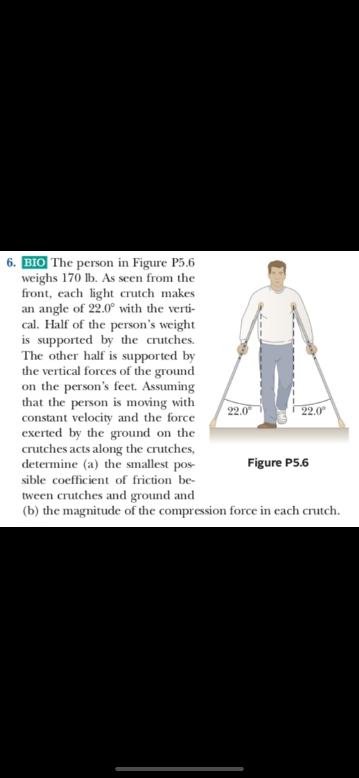 6.BIO The person in Figure P5.6 weighs 170 lb. As seen from the front, each light crutch makes an angle of 22.0° with the verti cal. Half of the person's weight is supported by the crutches The other half is supported by the vertical forces of the ground on the person's feet. Assuming that the person is moving with constant velocity and the force exerted by the ground on the crutches acts along the crutches, determine (a) the smallest pos 22.0 22.0 Figure P5.6 sible coefficient of friction be- tween crutches and ground and (b) the magnitude of the compression force in each crutch