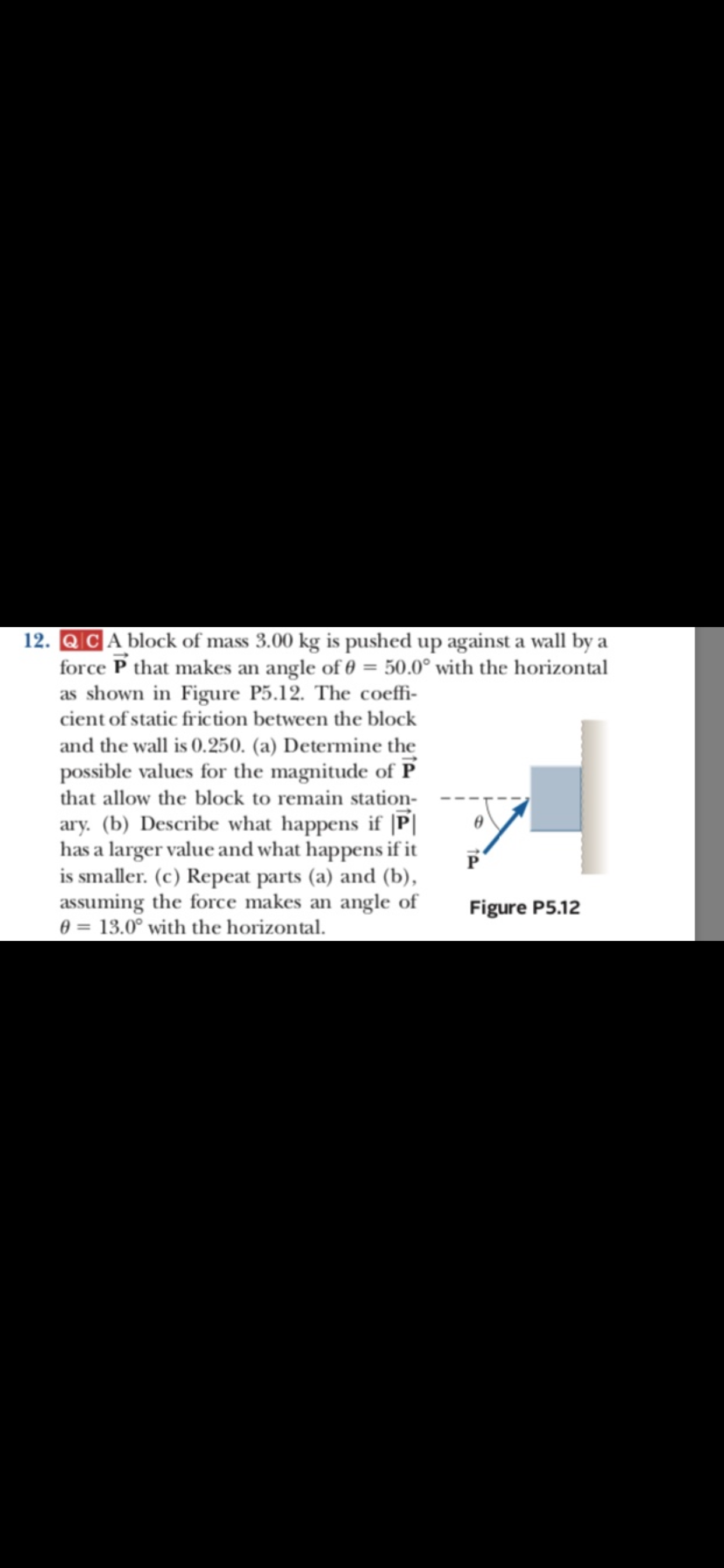 12. QCA block of mass 3.00 kg is pushed up against a wall by a force P that makes an angle of 0 50.0° with the horizontal as shown in Figure P5.12. The coeffi- cient of static fric tion between the block and the wall is 0.250. (a) Determine the possible values for the magnitude of P that allow the block to remain station- ary. (b) Describe what happens if |P has a larger value and what happens if it is smaller. (c) Repeat parts (a) and (b), assuming the force makes an angle of 0 13.0° with the horizontal. Figure P5.12