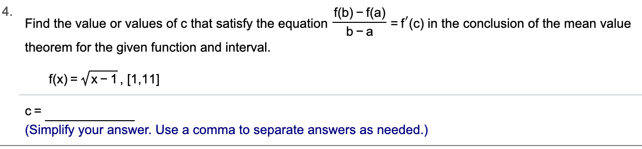 4. Find the value or values of c that satisfy the equation f(b)-f(a) f (c) in the conclusion of the mean value - a theorem for the given function and interval f(x) x-1, [1,11] (Simplify your answer. Use a comma to separate answers as needed.)
