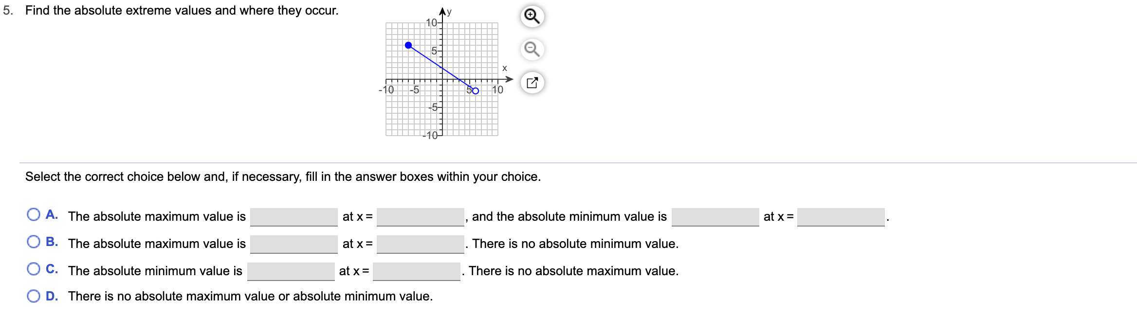 5. Find the absolute extreme values and where they occur. Ay 10- X 10 -5 50 10 5- Select the correct choice below and, if necessary, fill in the answer boxes within your choice. A. The absolute maximum value is and the absolute minimum value is at x= at x = B. The absolute maximum value is There is no absolute minimum value at x C. The absolute minimum value is at x = There is no absolute maximum value. O D. There is no absolute maximum value or absolute minimum value.