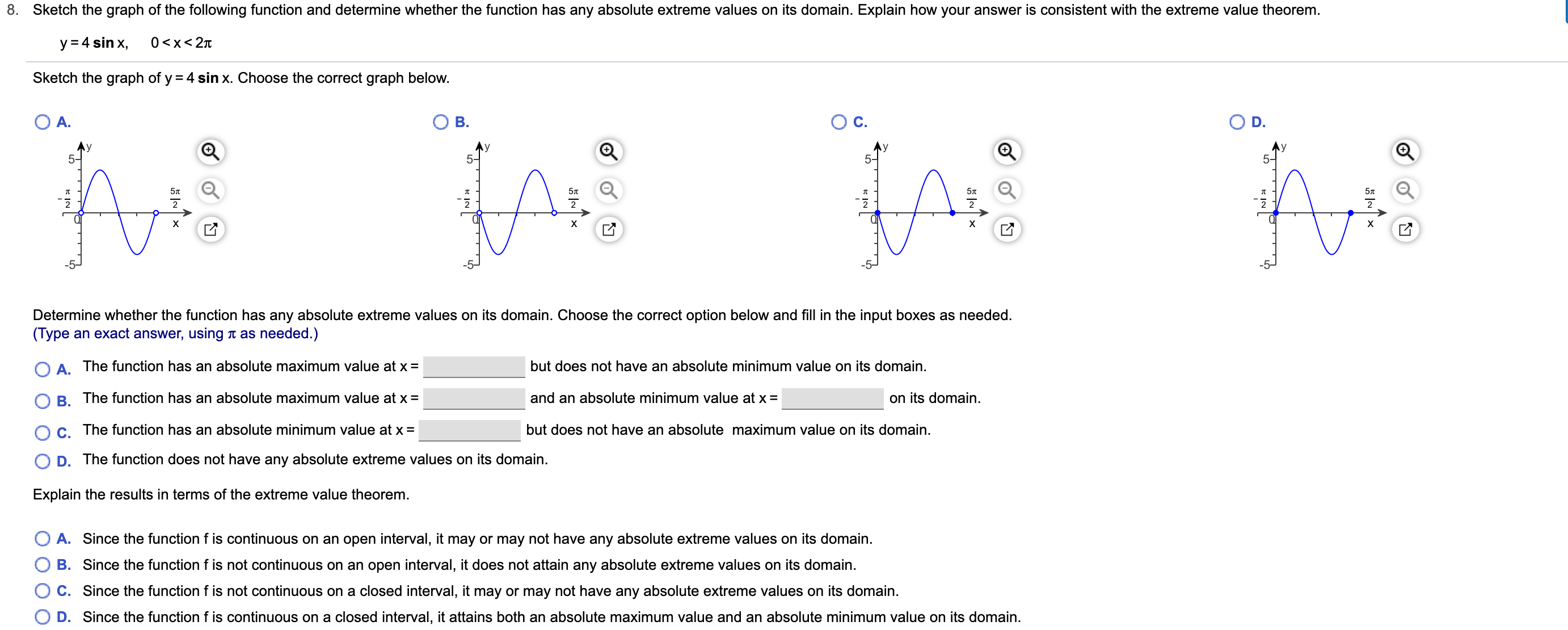 8. Sketch the graph of the following function and determine whether the function has any absolute extreme values on its domain. Explain how your answer is consistent with the extreme value theorem. y 4 sin x, 0 <x<2Tt Sketch the graph of y 4 sinx. Choose the correct graph below. O A. Ос. В. D. y 5- 57t х х х X Determine whether the function has any absolute extreme values on its domain. Choose the correct option below and fill in the input boxes as needed. (Type an exact answer, using n as needed.) O A. The function has an absolute maximum value at x = but does not have an absolute minimum value on its domain. on its domain. B. The function has an absolute maximum value at x= and an absolute minimum value at x = but does not have an absolute maximum value on its domain C. The function has an absolute minimum value at x = D. The function does not have any absolute extreme values on its domain. Explain the results in terms of the extreme value theorem. O A. Since the function f is continuous on an open interval, it may or may not have any absolute extreme values on its domain. B. Since the function f is not continuous on an open interval, it does not attain any absolute extreme values on its domain C. Since the function f is not continuous on a closed interval, it may or may not have any absolute extreme values on its domain. D. Since the function f is continuous on a closed interval, it attains both an absolute maximum value and an absolute minimum value on its domain.
