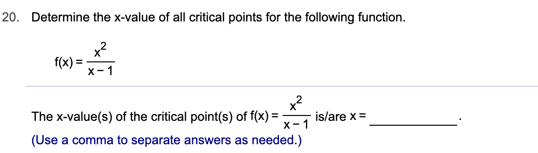 20. Determine the x-value of all critical points for the following function. f(x)= х- 1 x The x-value(s) of the critical point(s) of f(x) х- 1 is/are x = =_ (Use a comma to separate answers as needed.)
