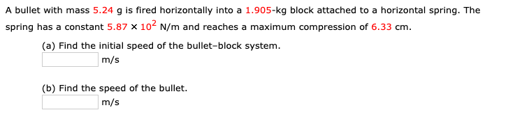 A bullet with mass 5.24 g is fired horizontally into a 1.905-kg block attached to a horizontal spring. The spring has a constant 5.87 x 102 N/m and reaches a maximum compression of 6.33 cm. (a) Find the initial speed of the bullet-block system. m/s (b) Find the speed of the bullet. m/s