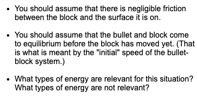 """You should assume that there is negligible friction between the block and the surface it is on. • You should assume that the bullet and block come to equilibrium before the block has moved yet. (That is what is meant by the """"initial"""" speed of the bullet- block system.) • What types of energy are relevant for this situation? What types of energy are not relevant?"""