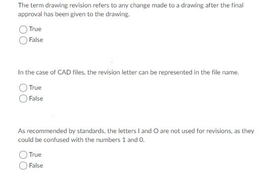 The term drawing revision refers to any change made to a drawing after the final approval has been given to the drawing. True False In the case of CAD files, the revision letter can be represented in the file name. True False As recommended by standards, the letters I and O are not used for revisions, as they could be confused with the numbers 1 and 0 True False