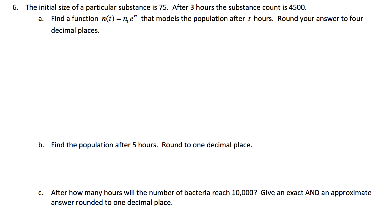 """The initial size of a particular substance is 75. After 3 hours the substance count is 4500. 6. Find a function n(t) = n,e"""" that models the population after t hours. Round your answer to four а. decimal places. b. Find the population after 5 hours. Round to one decimal place. After how many hours will the number of bacteria reach 10,000? Give an exact AND an approximate answer rounded to one decimal place. С."""