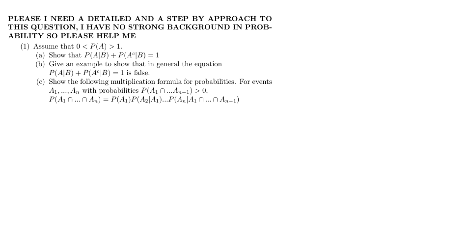 PLEASE I NEED A DETAILED AND A STEP BY APPROACH TO THIS QUESTION, 1 HAVE NO STRONG BACKGROUND IN PROB- ABILITY SO PLEASE HELP ME (1) Assume that 0 < P(A) 1. (a) Show that P(A|B) P(Ac|B) 1 (b) Give an example to show that in general the equation P(A|B) P(AcB) 1 is false (c) Show the following multiplication formula for probabilities. For events A,. An with probabilities P(A1...An-1)> 0 P(A nn An) = P(A)P(A2|A1)...P(A,|A1 n...n An-1)