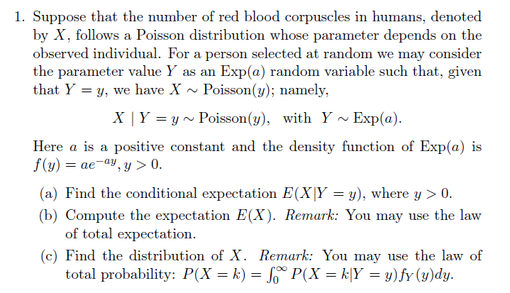1. Suppose that the number of red blood corpuscles in humans, denoted by X, follows a Poisson distribution whose parameter depends on the observed individual. For a person selected at random we may consider the parameter value Y as an that Y y, we have X Exp(a) random variable such that, given Poisson(y); namely, Exp(a) X | Y yPoisson(y), with Y Here a is a positive constant and the density function of Exp(a) is f(y)aeay, y > 0 (a) Find the conditional expectation E(X|Y = y), where y 0 (b) Compute the expectation E(X). Remark: You may use the law of total expectation. (c) Find the distribution of X. Remark: You may use the law of total probability: P(X k) = So P(X k|Y y)fy (y)dy