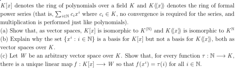 K[T denotes te ring of polynomials over a field K and K ((x) denotes the ring of formal power series (that is, ieN Cwhere c E K, no convergence is required for the series, and multiplication is performed just like polynomials) (a) Show that, as vector spaces, Kz] is isomorphic to K0N9) and K (x') is isomorphic to KN |(b) Explain why the set {r i E N} is a basis for Kr] but not a basis for K ((r), both as vector spaces over K (c) Let W be an arbitrary vector space over K. Show that, for every function 7: N K there is a unique linear map f: K [a] -> W so that f(x') = T(i) for all i E N.