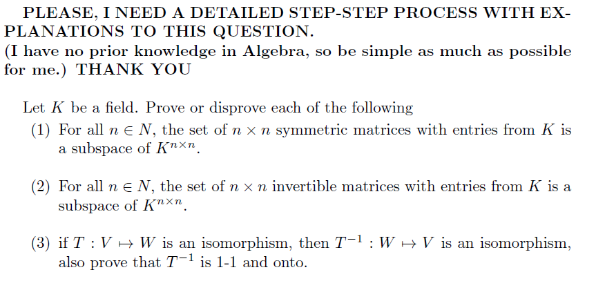PLEASE, I NEED A DETAILED STEP-STEP PROCESS WITH EX- PLANATIONS TO THIS QUESTION. (I have no prior knowledge in Algebra, so be simple as much as possible for me.) THANK YOU Let K be a field. Prove or disprove each of the following (1) For all ne N, the set of n x n symmetric matrices with entries from K is a subspace of Knxn (2) For all ne N, the set of n x n invertible matrices with entries from K is a subspace of Knxn (3) if T V W is an isomorphism, then T-1 : W also prove that T1 is 1-1 and onto V is an isomorphism