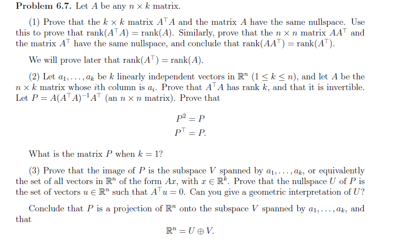 """Problem 6.7. Let A be any nx k matrix (1) Prove that the k x k matrix ATA and the matrix A have the same nullspace. Use this to prove that rank(ATA) = rank(A). Similarly, prove that the n x n matrix AAT and the matrix AT have the same nullspace, and conclude that rank(AAT) =rank(AT) We will prove later that rank(AT) = rank(A) (2) Let a1,.. ., a be k linearly independent vectors in R"""" (1 k <n), and let A be the n x k matrix whose ith column is aj. Prove that A A has rank k, and that it is invertible Let P A(ATA)-1AT an n x n matrix). Prove that What is the matrix P when k 1? (3) Prove that the image of P is the subspace V spanned by a1,.. . ,ak, or the set of all vectors in R"""" of the form Ar, with r E R*. Prove that the nullspace U of P is the set of vectors uE R"""" such that A u 0. Can you give a geometric interpretation of U? equivalently projection of R"""" onto the subspace V spanned by ai,... , ak, and Conclude that P is a that R"""" U V"""