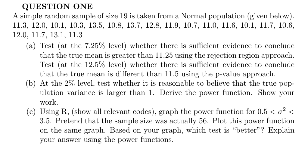 """QUESTION ONE A simple random sample of size 19 is taken froma Normal population (given below) 11.3, 12.0, 10.1, 10.3, 13.5, 10.8, 13.7, 12.8, 11.9, 10.7, 11.0, 11.6, 10.1, 11.7, 10.6, 12.0, 11.7, 13.1, 11.3 (a) Test (at the 7.25% level) whether there is sufficient evidence to conclude that the true mean is greater than 11.25 using the rejection region approach Test (at the 12.5% level) whether there is sufficient evidence to conclude that the true mean is different than 11.5 using the p-value approach (b) At the 2% level, test whether it is reasonable to believe that the true pop ulation variance is larger than 1. Derive the power function. Show your work (c) Using R, (show all relevant codes), graph the power function for 0.5 < o2 < 3.5. Pretend that the sample size was on the same graph. Based on your graph, which test is """"better""""? Explain actually 56. Plot this power function n"""