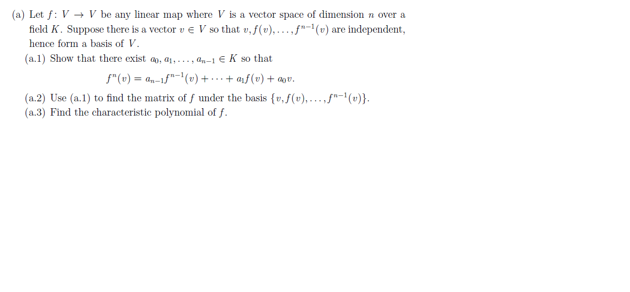 """(a) Let f: V > V be any linear map where V is a vector space of dimension n over a field K. Suppose there is a vector v E V so that v, f(v),... ,f""""-1 (v) are independent, hence form a basis of V. (a.1 Show that there exist a, ai, ..., an-1 E K so that f""""(v)= an-1f""""(v) + ... + af(v) + a0v. (a.2) Use (a.1) to find the matrix of f under the basis {v,f(v),... ,f""""-1 (v)} (a.3) Find the characteristic polynomial of f"""