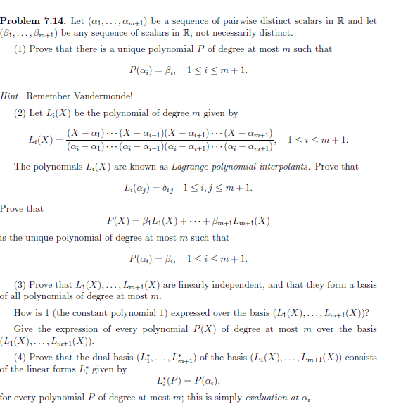 Problem 7.14. Let (æ1,...,am+1) be a sequence of pairwise distinct scalars in R and let (B1,...,Bm+1) be any sequence of scalars in R, not necessarily distinct. (1) Prove that there is a unique polynomial P of degree at most m such that P(a4) Bi, 1i <m+1. Hint. Remember Vandermonde! (2) Let Li(X) be the polynomial of degree m given by (X - a1)(X- a1-1)(X -a441) (X -am+1) (a-a1)(a- ai-1)(a-ai+1) 1 im L&(X) (a4-am+1) The polynomials L'(X) Lagrange polynomial interpolants. Prove that are known as Li(aj) 6 1 i,j <m+1 Prove that Bm+1 Lm+1(X) Р(X) — BiL1(X) + is the unique polynomial of degree at most m such that P(a4) Bi, 1< i <m+1 (3) Prove that L1(X),..., Lm+1(X) are linearly independent, and that they form a basis of all polynomials of degree at most m How is 1 (the constant polynomial 1) expressed over the basis (L1(X),..., Lm+1(X) )? Give the expression of every polynomial P(X) of degree at most m over the basis (L1(X), ...,m+1(X) (4) Prove that the dual basis (Li, ..., L1)of the basis (L1(X),..., Lm+1(X)) consists of the linear forms L given by L;(P) P(a) for every polynomial P of degree at most m; this is simply evaluation at a