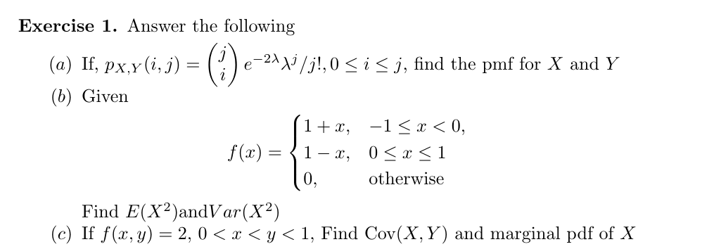 Exercise 1. Answer the following (a) If, px,y (i,) = - 2^^j /j!,0 < i < j, find the pmf for X and Y е (b) Given 1 +x -1 x< 0, f(x) < 1 1 — х, 0<х otherwise Find E(X2)andVar(X2 (c) If f(x, y) 2, 0 <y 1, Find Cov(X, Y) and marginal pdf of X