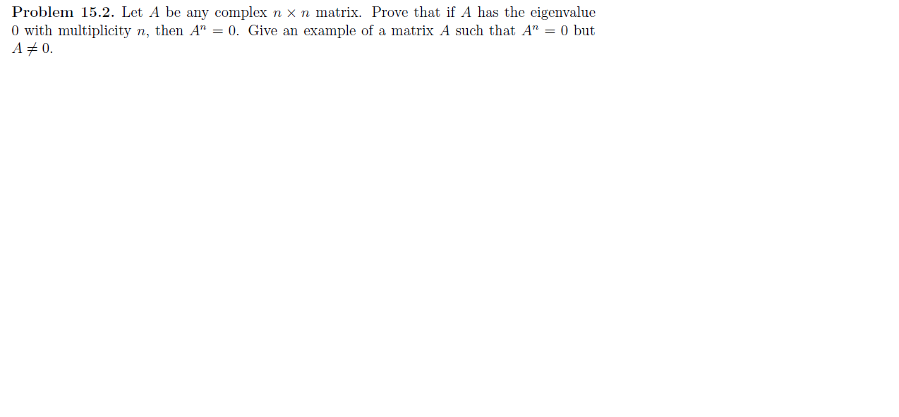 """Problem 15.2. Let A be any complex n X n matrix. Prove that if A has the eigenvalue 0 with multiplicity n, then A"""" = 0. Give an example of a matrix A such that A"""" = 0 but A 0"""