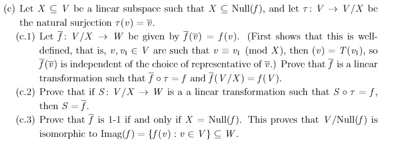 (c) Let X C V be a lincar subspace such that X C Null(f), and let T: V > V/X be the natural surjcction T(v) = 7. (c. 1) Let f V/X W be given by f(7)f(v). (First shows that this is well defincd, that is, v, vi E V are such that w = vi (mod X), then (u) = T(v1), f() is independent of the choice of representative of .) Prove that f is a lincar transformation such that foT =f and f(V/X) = f(V) (c.2) Prove that if S: V/X -> W is a a lincar transformation such that SoT = f, then S f (c.3) Prove that f is 1-1 if and only if X isomorphic to Imag(f) {f(v): ve V}C W. SO Null(f). This proves that V/Null (f) is
