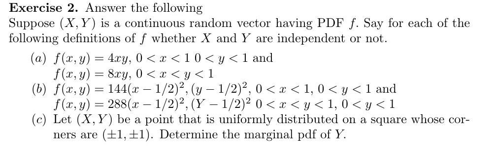 Exercise 2. Answer the following Suppose X, Y) is a continuous random vector having PDF f. Say for each of the following definitions of f whether X and Y are independent or not. (a) f(x, y) 4xy, 0 x < 10 y < 1 and f(x, y)8y 0 < x < y< 1 (b) f(x, y)144(x - 1/2)2, ( 1/2)2, 0 < x < 1,0 <y < 1 and f(x, y)288(x -1/2)2, (Y 1/2)2 0 < < y< 1, 0 <y1 (c) Let (X, Y) be a point that is uniformly distributed on a square whose cor- (1, 1Determine the marginal pdf of Y. ners are