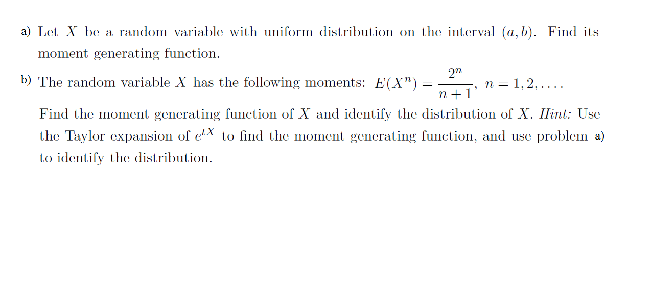 "a) Let Xbe a random variable with uniform distribution on the interval (a, b). Find its moment generating function 272 b) The random variable X has the following moments: E(X"") n =1,2,... . n1 Find the moment generating function of X and identify the distribution of X. Hint: Use the Taylor expansion of etX to find the moment generating function, and use problem a) to identify the distribution"