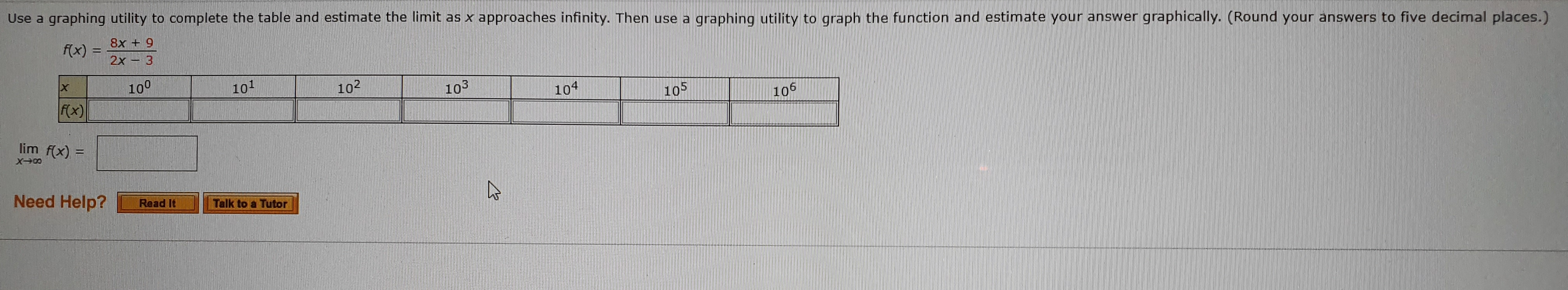 Use a graphing utility to complete the table and estimate the limit as x approaches infinity. Then use a graphing utility to graph the function and estimate your answer graphically. (Round your answers to five decimal places.) 8x + 9 2x3 f(x) 100 101 102 103 104 105 106 f(x) lim f(x) Need Help? Read It Talk to a Tutor