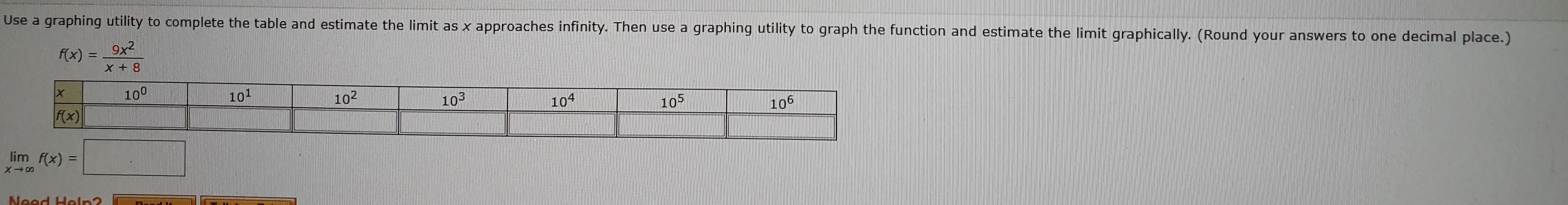 Use a graphing utility to complete the table and estimate the limit as x approaches infinity. Then use a 9x2 graphing utility to graph the function and estimate the limit graphically. (Round your answers to one decimal place.) f(x) 8 +X 100 101 102 103 Fx) 104 105 106 lim f(x) Noed Holrn2