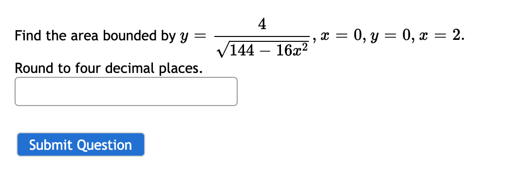 4 Find the area bounded by Y = 0, y = 0, x = 2.    144 – 16x² Round to four decimal places.