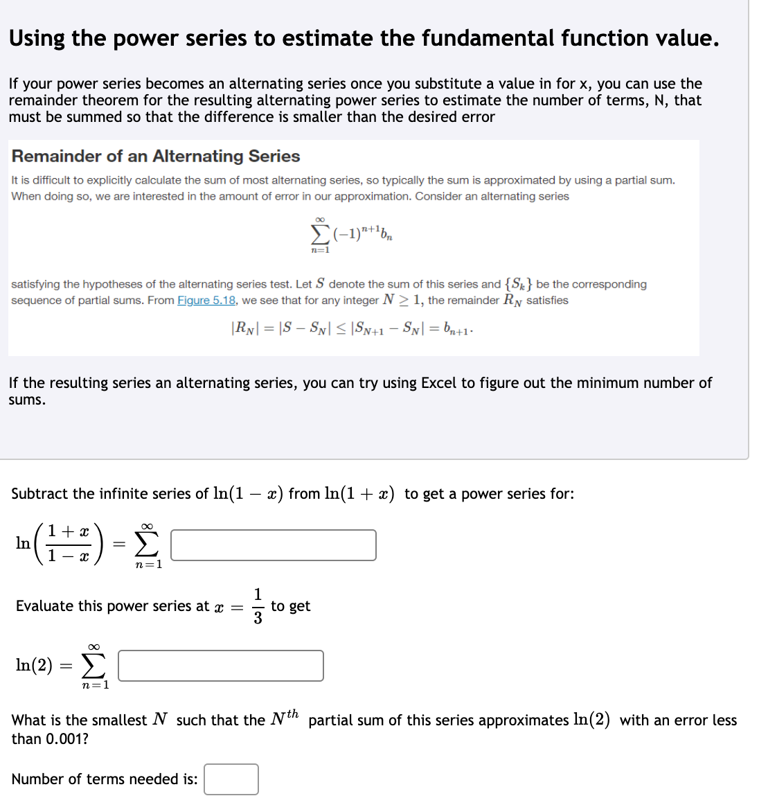 Subtract the infinite series of ln(1 – x) from In(1 + x) to get a power series for: + x Σ In %3D n=1 1 to get Evaluate this power series at x = In(2) = E n=1 What is the smallest N such that the Nth partial sum of this series approximates In(2) with an error less than 0.001? Number of terms needed is: