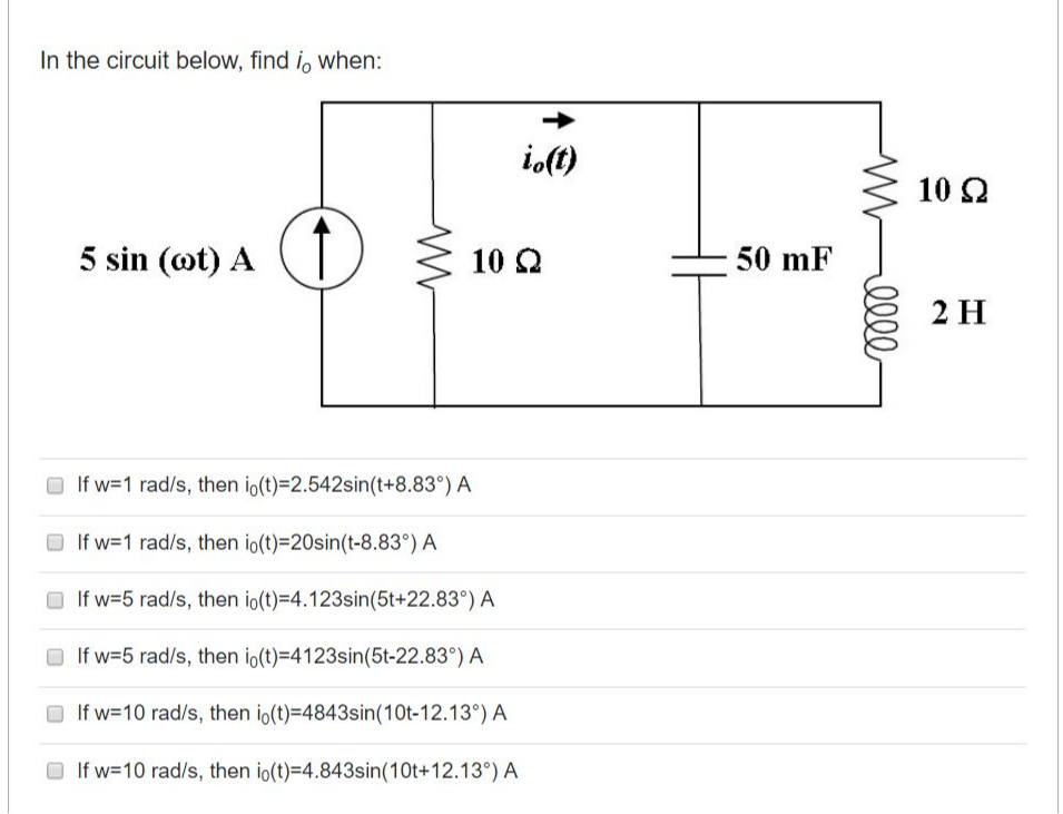 In the circuit below, find i, when: io(t) 10 2 5 sin (ot) A 10 2 50 mF 2 H O If w=1 rad/s, then io(t)=2.542sin(t+8.83°) A O If w=1 rad/s, then io(t)=20sin(t-8.83°) A If w=5 rad/s, then io(t)=4.123sin(5t+22.83°) A O If w=5 rad/s, then io(t)=4123sin(5t-22.83°) A O If w=10 rad/s, then io(t)=4843sin(10t-12.13°) A If w=10 rad/s, then io(t)=4.843sin(10t+12.13°) A