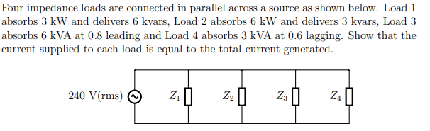 Four impedance loads are connected in parallel across a source as shown below. Load 1 absorbs 3 kW and delivers 6 kvars, Load 2 absorbs 6 kW and delivers 3 kvars, Load 3 absorbs 6 kVA at 0.8 leading and Load 4 absorbs 3 kVA at 0.6 lagging. Show that the current supplied to each load is equal to the total current generated. 240 V(rms) Z3 || Z.| Z2