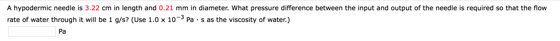 A hypodermic needle is 3.22 cm in length and 0.21 mm in diameter. What pressure difference between the input and output of the needle is required so that the flow -3 Pa s as the viscosity of water.) rate of water through it will be 1 g/s? (Use 1.0 x 10 Pa