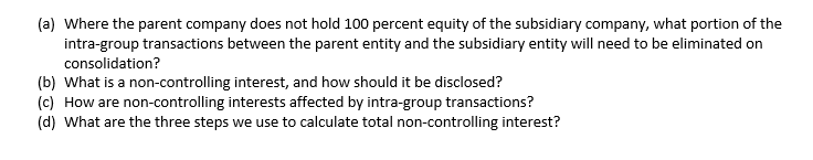 (a) Where the parent company does not hold 100 percent equity of the subsidiary company, what portion of the intra-group transactions between the parent entity and the subsidiary entity will need to be eliminated on consolidation? (b) What is a non-controlling interest, and how should it be disclosed? (c) How are non-controlling interests affected by intra-group transactions? (d) What are the three steps we use to calculate total non-controlling interest?