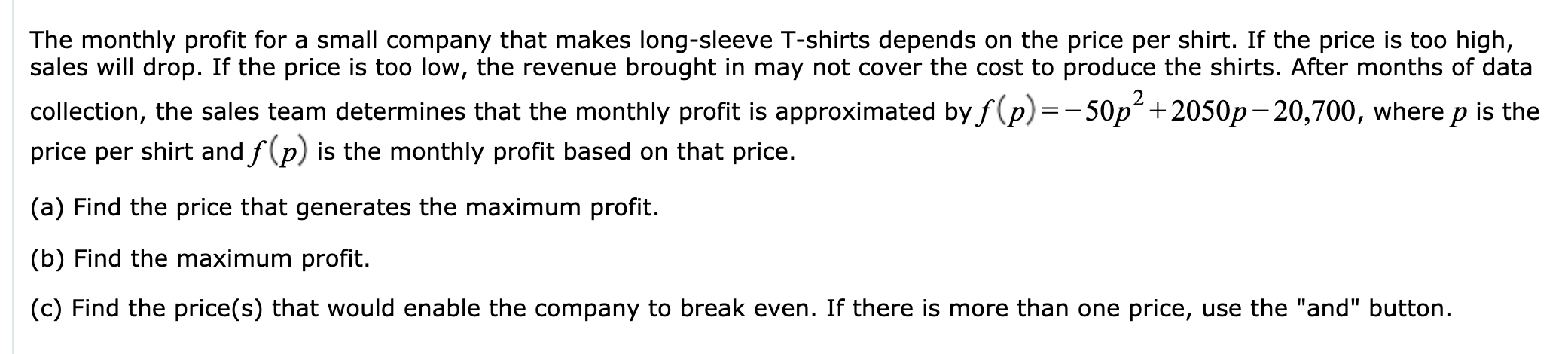 """The monthly profit for a small company that makes long-sleeve T-shirts depends on the price per shirt. If the price is too high, sales will drop. If the price is too low, the revenue brought in may not cover the cost to produce the shirts. After months of data collection, the sales team determines that the monthly profit is approximated byf(p) =-50p +2050p-20,700, where p is the price per shirt and f(p) is the monthly profit based on that price. (a) Find the price that generates the maximum profit. (b) Find the maximum profit. (c) Find the price(s) that would enable the company to break even. If there is more than one price, use the """"and"""" button."""