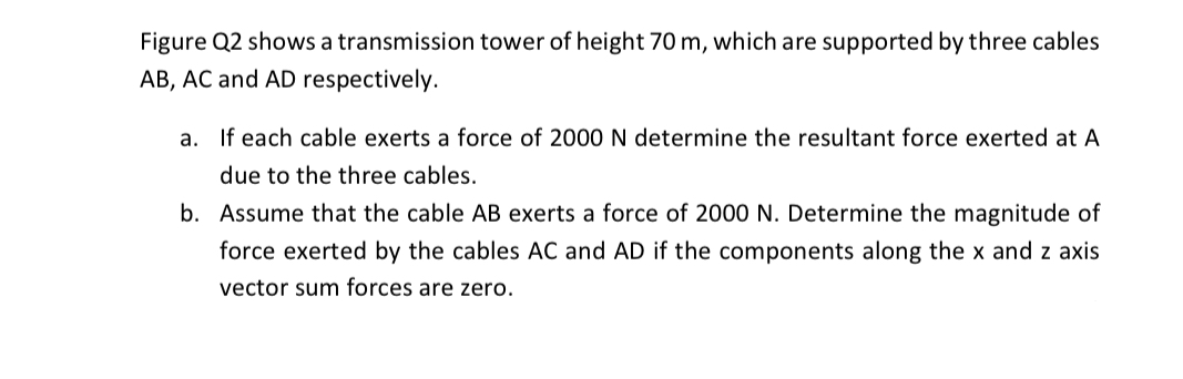 Figure Q2 shows a transmission tower of height 70 m, which are supported by three cables AB, AC and AD respectively. a. If each cable exerts a force of 2000 N determine the resultant force exerted at A due to the three cables. b. Assume that the cable AB exerts a force of 2000 N. Determine the magnitude of force exerted by the cables AC and AD if the components along the x and z axis vector sum forces are zero.