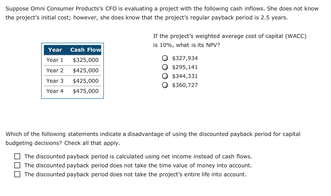 Suppose Omni Consumer Products's CFO is evaluating a project with the following cash inflows. She does not know the project's initial cost; however, she does know that the project's regular payback period is 2.5 years. If the project's weighted average cost of capital (WACC) is 10%, what is its NPV? Cash Flow Year O $327,934 Year 1 $325,000 O $295,141 O $344,331 O $360,727 Year 2 $425,000 Year 3 $425,000 $475,000 Year 4 Which of the following statements indicate a disadvantage of using the discounted payback period for capital budgeting decisions? Check all that apply The discounted payback period is calculated using net income instead of cash flows. The discounted payback period does not take the time value of money into account. The discounted payback period does not take the project's entire life into account