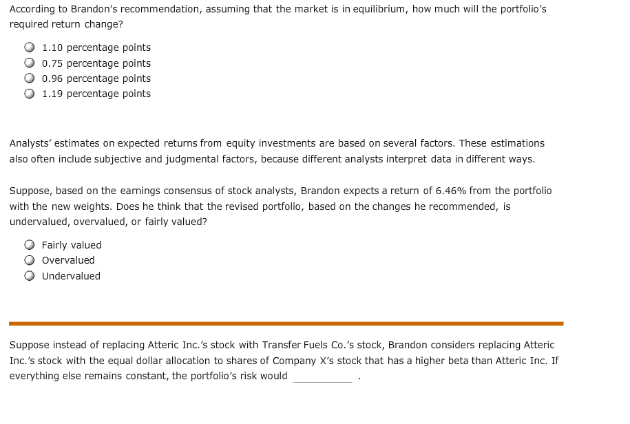 According to Brandon's recommendation, assuming that the market is in equilibrium, how much will the portfolio's required return change? 1.10 percentage points 0.75 percentage points 0.96 percentage points 1.19 percentage points Analysts' estimates on expected returns from equity investments are based on several factors. These estimations also often include subjective and judgmental factors, because different analysts interpret data in different ways. Suppose, based on the earnings consensus of stock analysts, Brandon expects a return of 6.46% from the portfolio with the new weights. Does he think that the revised portfolio, based on the changes he recommended, is undervalued, overvalued, or fairly valued? Fairly valued Overvalued Undervalued Suppose instead of replacing Atteric Inc.'s stock with Transfer Fuels Co.'s stock, Brandon considers replacing Atteric Inc.'s stock with the equal dollar allocation to shares of Company X's stock that has a higher beta than Atteric Inc. If everything else remains constant, the portfolio's risk would
