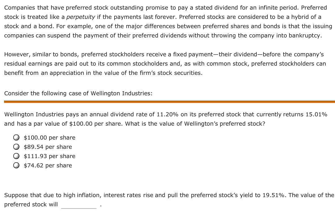 Companies that have preferred stock outstanding promise to pay a stated dividend for an infinite period. Preferred stock is treated like a perpetuity if the payments last forever. Preferred stocks are considered to be a hybrid of a stock and a bond. For example, one of the major differences between preferred shares and bonds is that the issuing companies can suspend the payment of their preferred dividends without throwing the company into bankruptcy. However, similar to bonds, preferred stockholders receive a fixed payment-their dividend-before the company's residual earnings are paid out to its common stockholders and, as with common stock, preferred stockholders can benefit from an appreciation in the value of the firm's stock securities. Consider the following case of Wellington Industries: Wellington Industries pays an annual dividend rate of 11.20% on its preferred stock that currently returns 15.01% and has a par value of $100.00 per share. What is the value of Wellington's preferred stock? O $100.00 per share $89.54 per share O $111.93 per share $74.62 per share Suppose that due to high inflation, interest rates rise and pull the preferred stock's yield to 19.51%. The value of the preferred stock will