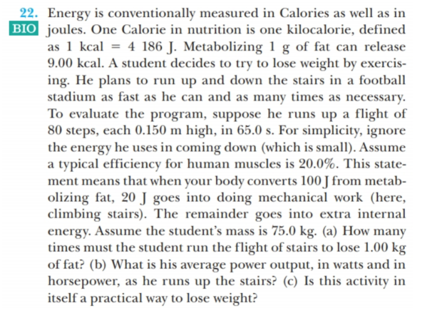 22. Energy is conventionally measured in Calories as well as in BIO joules. One Calorie in nutrition is one kilocalorie, defined as 1 kcal = 4 186 J. Metabolizing 1 g of fat can release 9.00 kcal. A student decides to try to lose weight by exercis- ing. He plans to run up and down the stairs in a football stadium as fast as he can and as many times as necessary. To evaluate the program, suppose he runs up a flight of 80 steps, each 0.150 m high, in 65.0 s. For simplicity, ignore the energy he uses in coming down (which is small). Assume a typical efficiency for human muscles is 20.0%. This state- ment means that when your body converts 100 J from metab- olizing fat, 20 J goes into doing mechanical work (here, climbing stairs). The remainder goes into extra internal energy. Assume the student's mass is 75.0 kg. (a) How many times must the student run the flight of stairs to lose 1.00 kg of fat? (b) What is his average power output, in watts and in horsepower, as he runs up the stairs? (c) Is this activity in itself a practical way to lose weight?