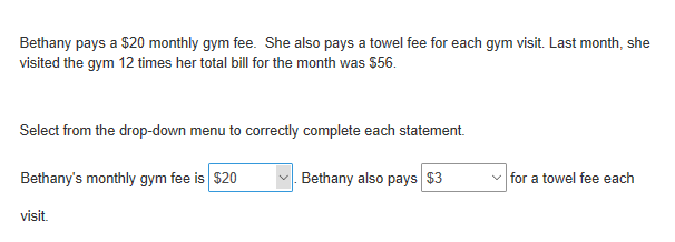 Bethany pays a $20 monthly gym fee. She also pays a towel fee for each gym visit. Last month, she visited the gym 12 times her total bill for the month was $56. Select from the drop-down menu to correctly complete each statement. Bethany's monthly gym fee is $20 Bethany also pays $3 v for a towel fee each visit.