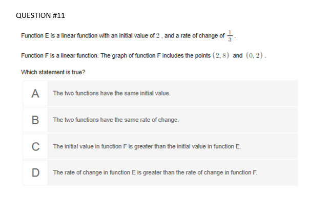 Function E is a linear function with an initial value of 2 , and a rate of change of . Function F is a linear function. The graph of function F includes the points (2, 8) and (0, 2). Which statement is true? A The two functions have the same initial value. B The two functions have the same rate of change. C The initial value in function F is greater than the initial value in function E. D The rate of change in function E is greater than the rate of change in function F.
